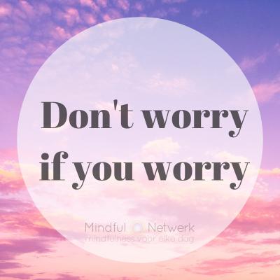 zorgen maken hoort bij het leven